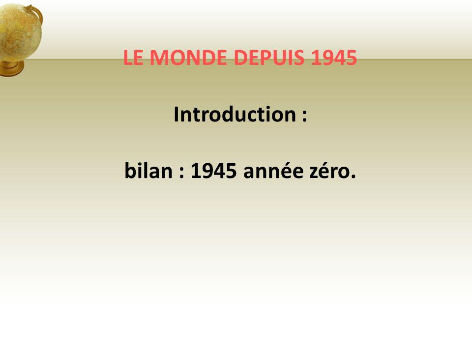 LE MONDE DEPUIS 1945 Introduction : bilan : 1945 année zéro.