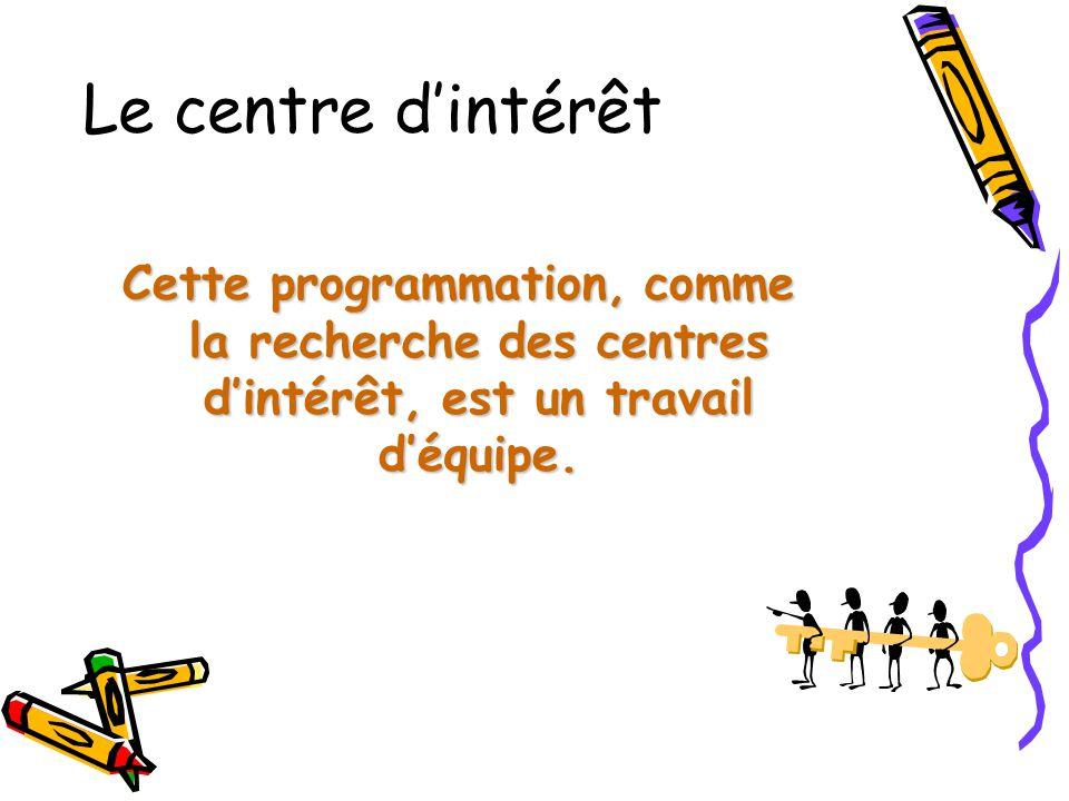 Le centre d'intérêt Cette programmation, comme la recherche des centres d'intérêt, est un travail d'équipe.