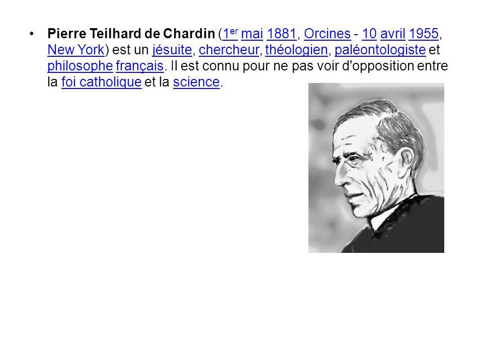 Pierre Teilhard de Chardin (1er mai 1881, Orcines - 10 avril 1955, New York) est un jésuite, chercheur, théologien, paléontologiste et philosophe français.