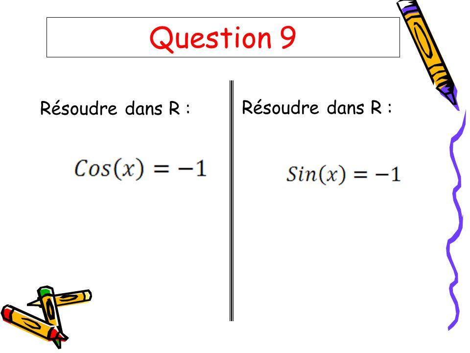 Question 9 Résoudre dans R : Résoudre dans R :