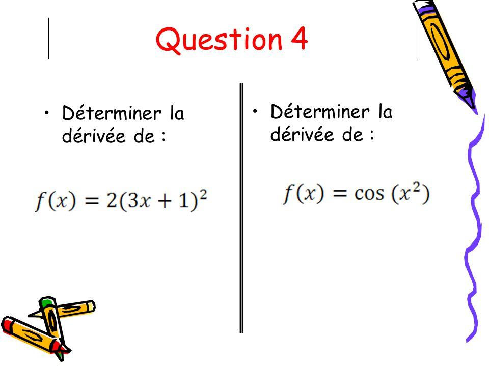Question 4 Déterminer la dérivée de : Déterminer la dérivée de :
