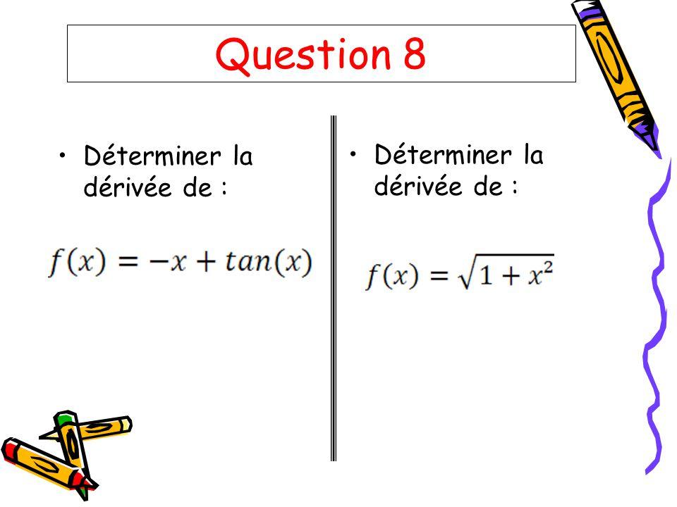 Question 8 Déterminer la dérivée de : Déterminer la dérivée de :