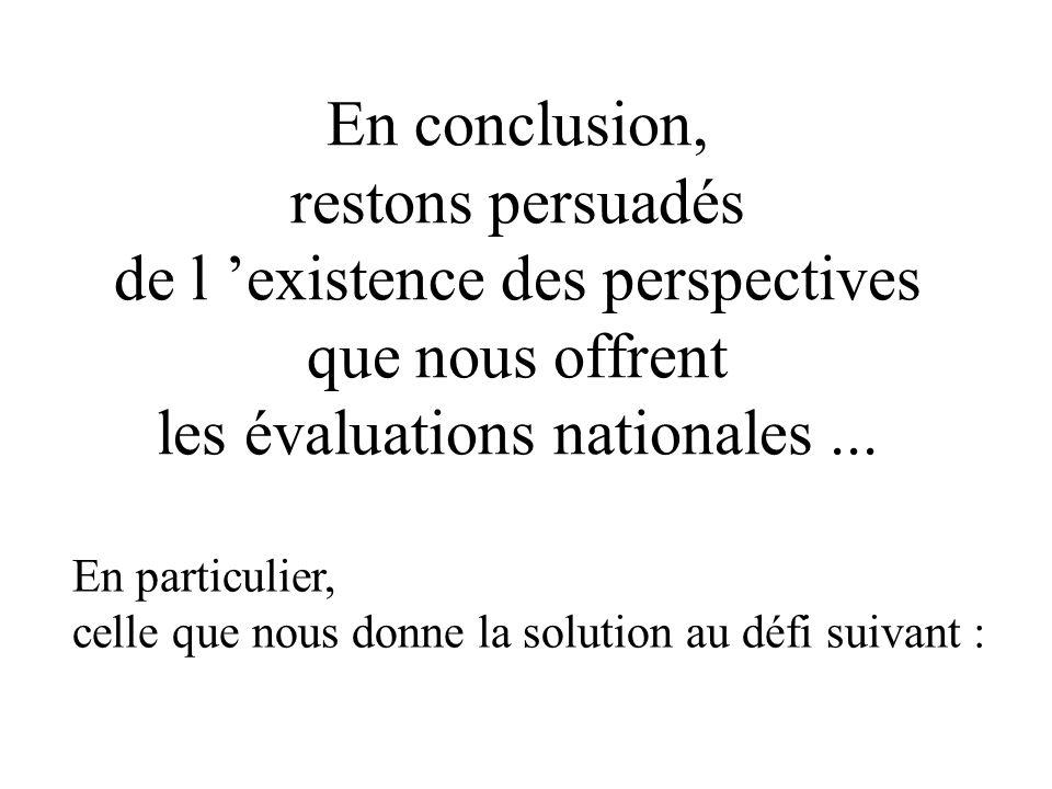 En conclusion, restons persuadés de l 'existence des perspectives que nous offrent les évaluations nationales ...