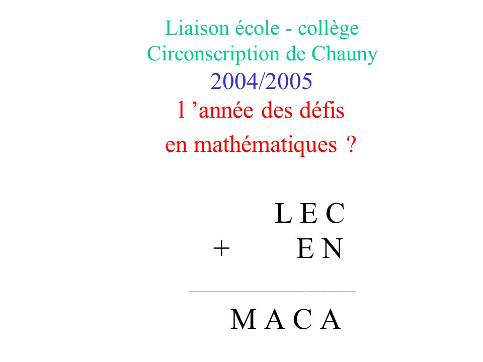 Liaison école - collège Circonscription de Chauny 2004/2005 l 'année des défis en mathématiques L E C + E N _______________________________________________ M A C A