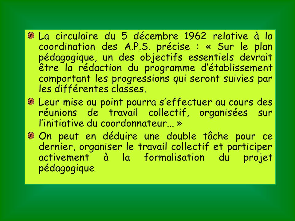 La circulaire du 5 décembre 1962 relative à la coordination des A.P.S. précise : « Sur le plan pédagogique, un des objectifs essentiels devrait être la rédaction du programme d'établissement comportant les progressions qui seront suivies par les différentes classes.