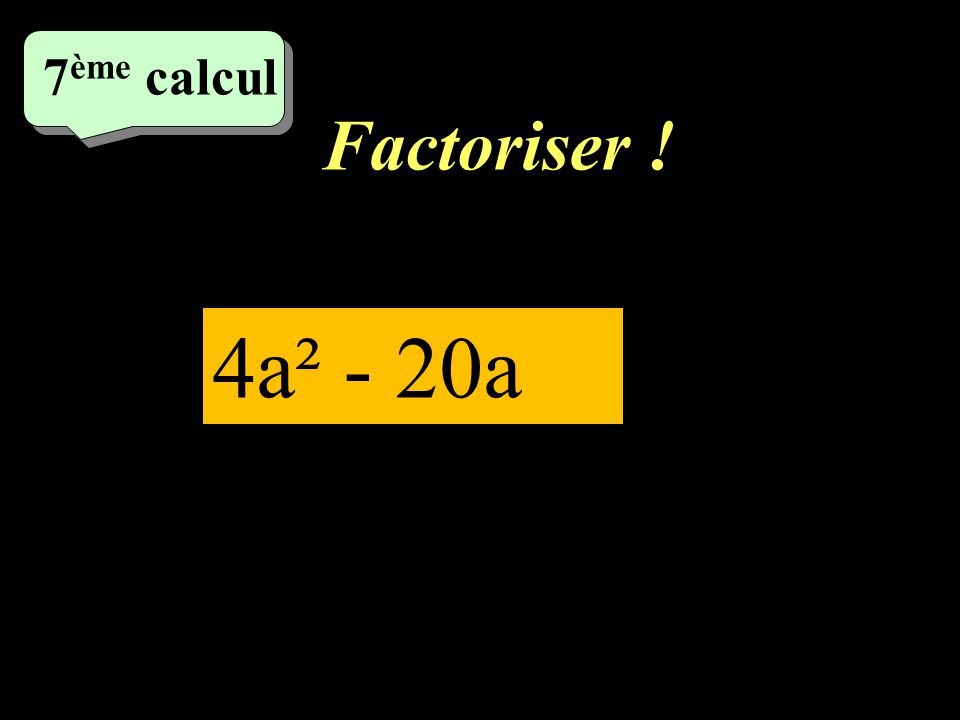 7ème calcul Factoriser ! 4a² - 20a