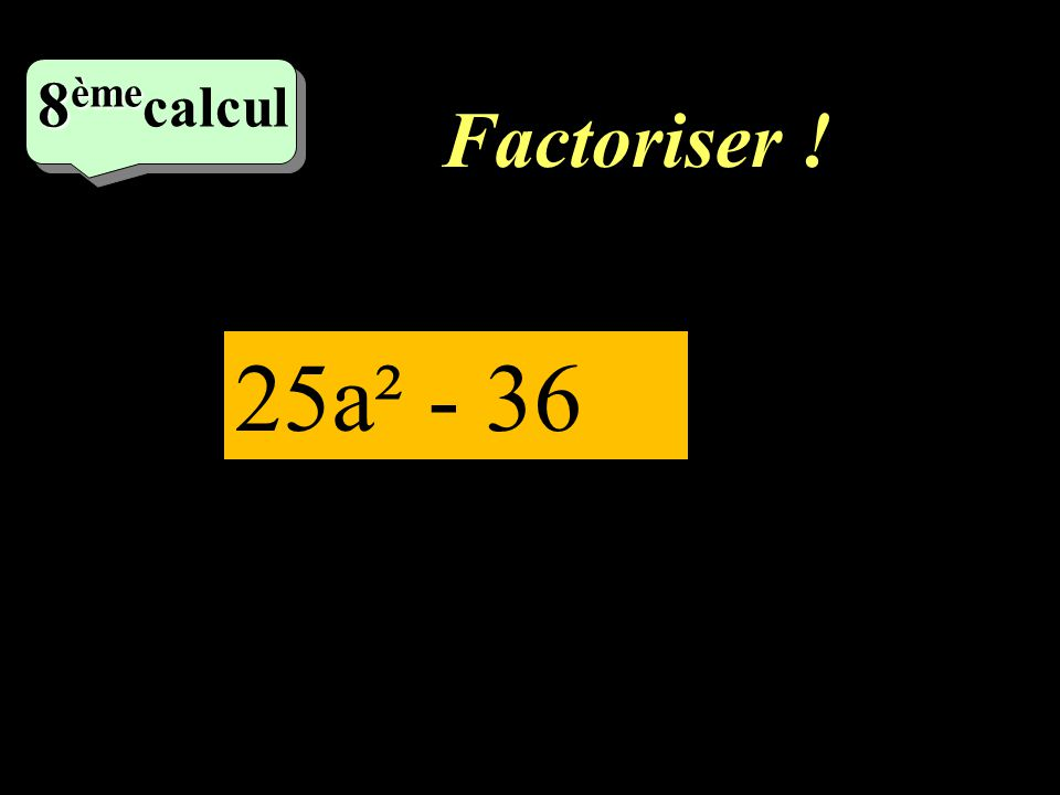 8èmecalcul Factoriser ! 25a² - 36