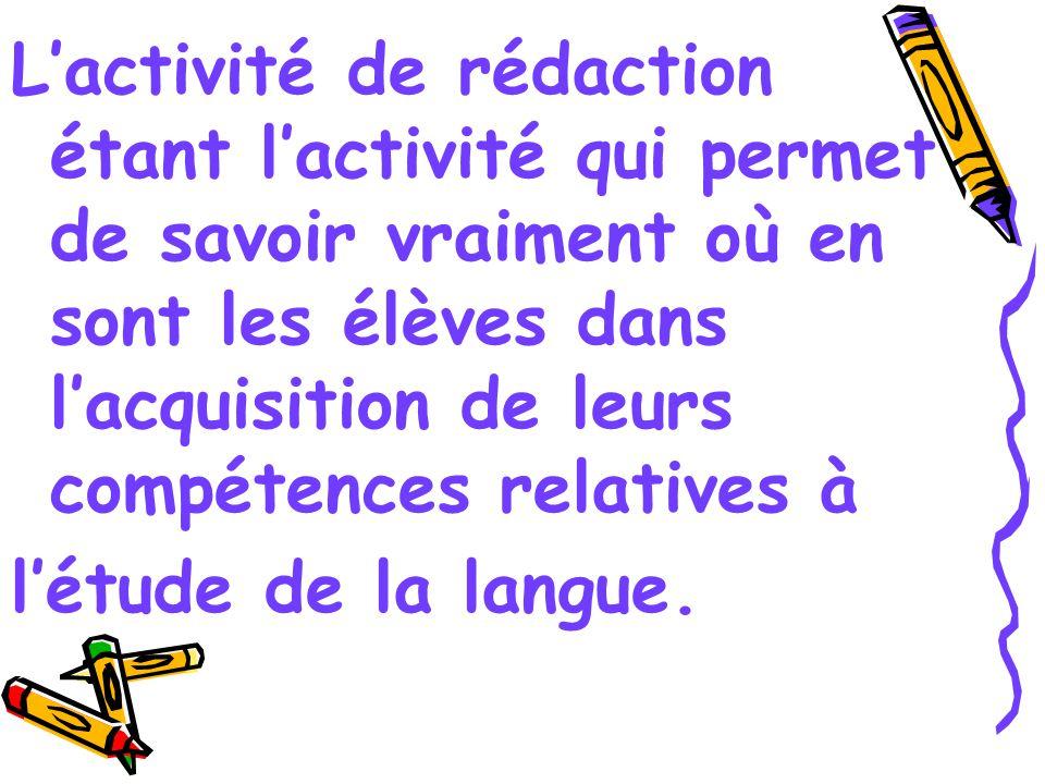 L'activité de rédaction étant l'activité qui permet de savoir vraiment où en sont les élèves dans l'acquisition de leurs compétences relatives à