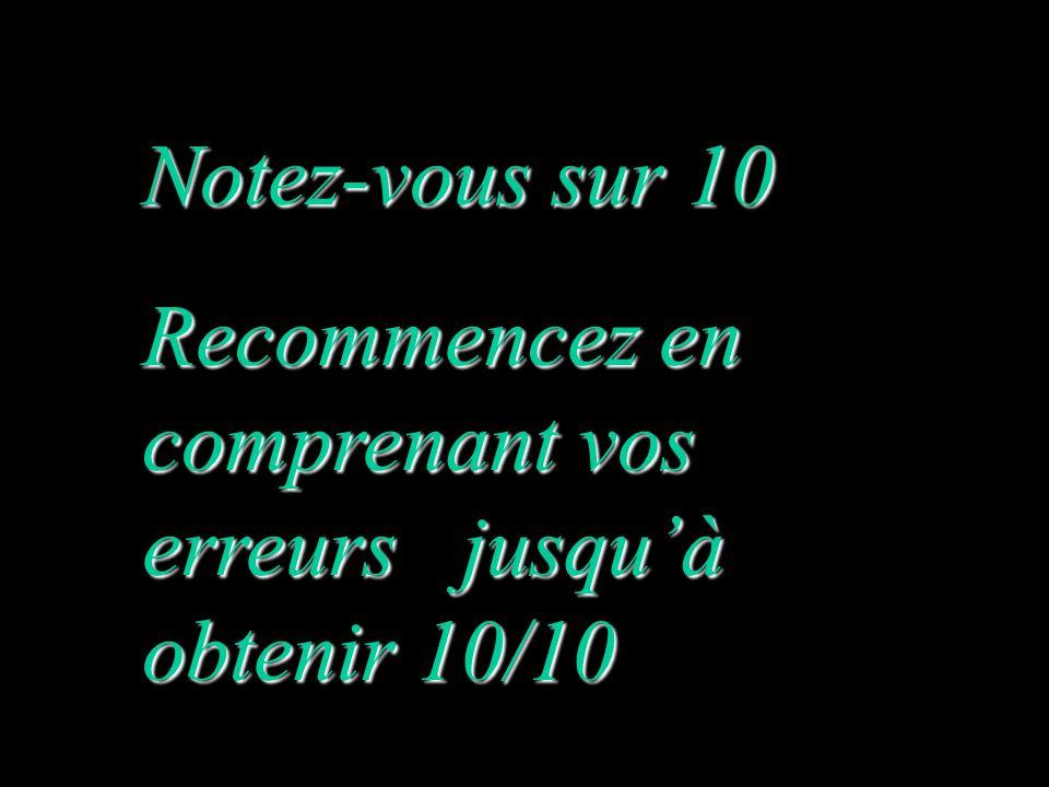 Notez-vous sur 10 Recommencez en comprenant vos erreurs jusqu'à obtenir 10/10