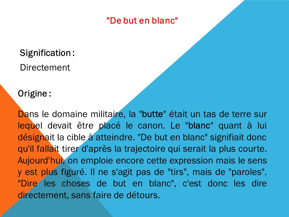 De but en blanc Signification : Directement. Origine :