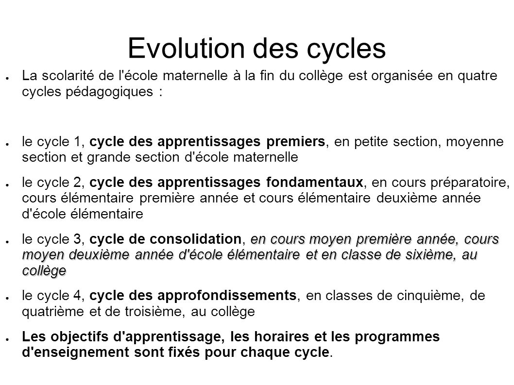 Evolution des cycles La scolarité de l école maternelle à la fin du collège est organisée en quatre cycles pédagogiques :