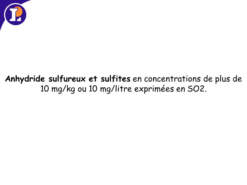 Anhydride sulfureux et sulfites en concentrations de plus de 10 mg/kg ou 10 mg/litre exprimées en SO2.