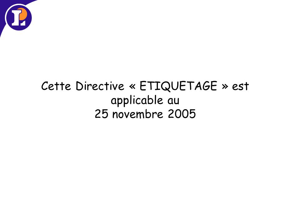 Cette Directive « ETIQUETAGE » est applicable au 25 novembre 2005