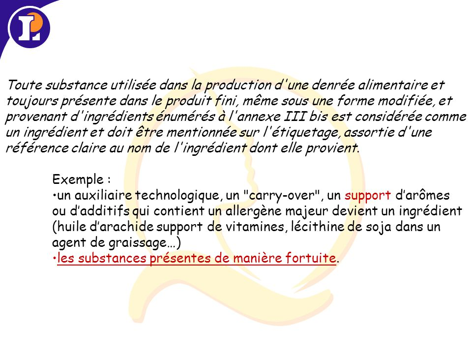Toute substance utilisée dans la production d une denrée alimentaire et toujours présente dans le produit fini, même sous une forme modifiée, et provenant d ingrédients énumérés à l annexe III bis est considérée comme un ingrédient et doit être mentionnée sur l étiquetage, assortie d une référence claire au nom de l ingrédient dont elle provient.