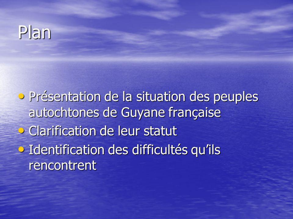 Plan Présentation de la situation des peuples autochtones de Guyane française. Clarification de leur statut.