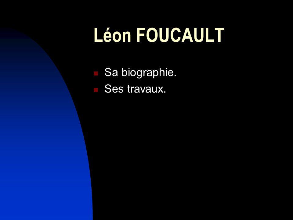 Léon FOUCAULT Sa biographie. Ses travaux.