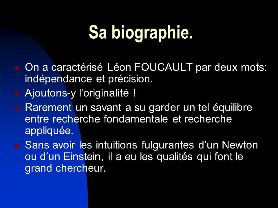 Sa biographie. On a caractérisé Léon FOUCAULT par deux mots: indépendance et précision. Ajoutons-y l'originalité !