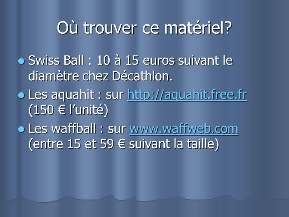 Où trouver ce matériel Swiss Ball : 10 à 15 euros suivant le diamètre chez Décathlon. Les aquahit : sur http://aquahit.free.fr (150 € l'unité)