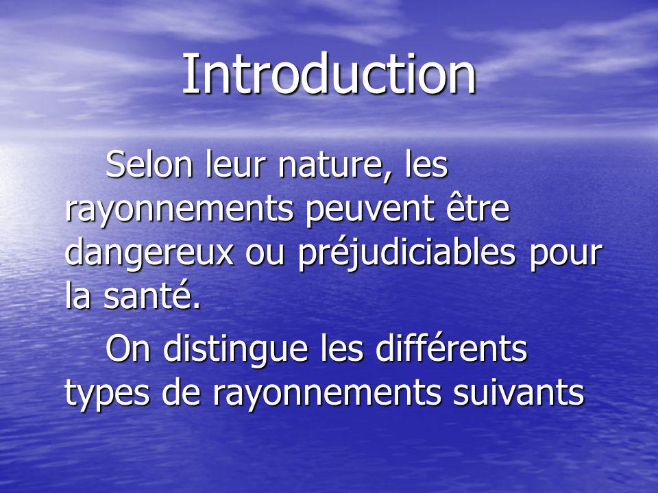 Introduction Selon leur nature, les rayonnements peuvent être dangereux ou préjudiciables pour la santé.
