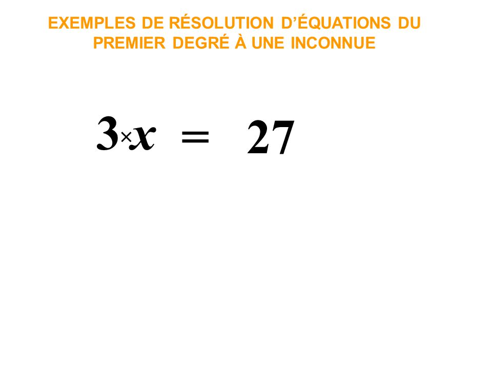 EXEMPLES DE RÉSOLUTION D'ÉQUATIONS DU PREMIER DEGRÉ À UNE INCONNUE
