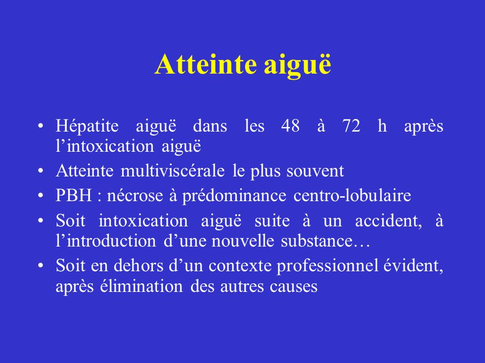 Atteinte aiguë Hépatite aiguë dans les 48 à 72 h après l'intoxication aiguë. Atteinte multiviscérale le plus souvent.