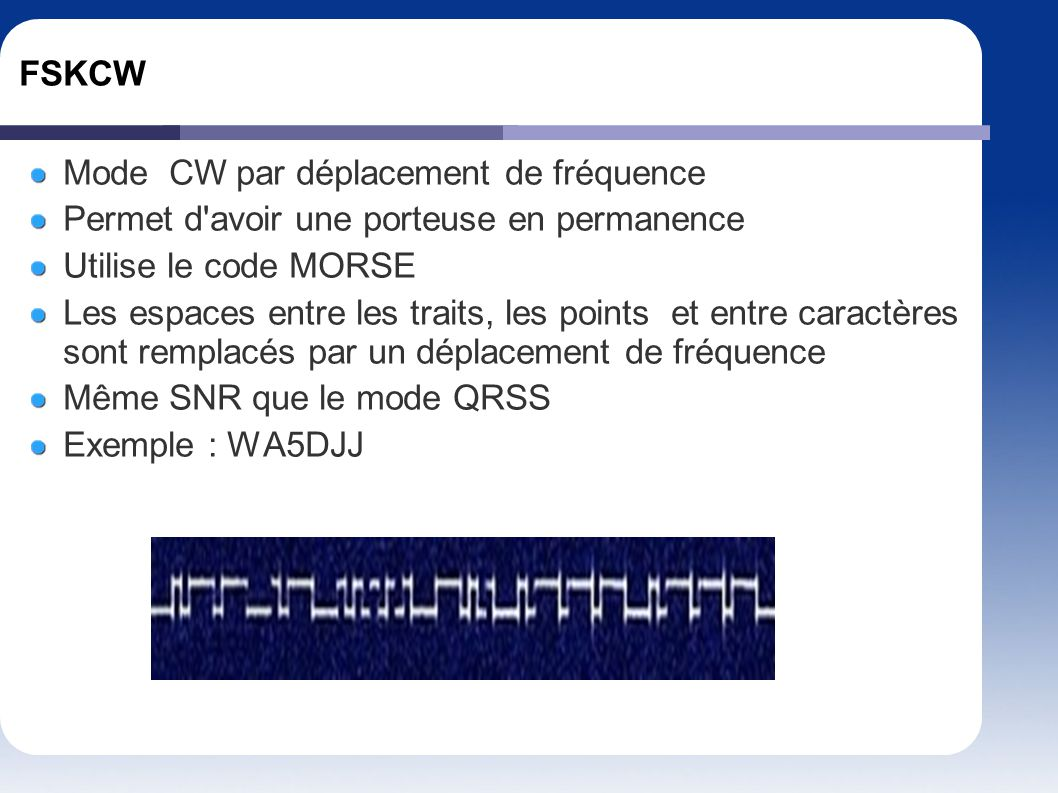 FSKCW Mode CW par déplacement de fréquence. Permet d avoir une porteuse en permanence. Utilise le code MORSE.