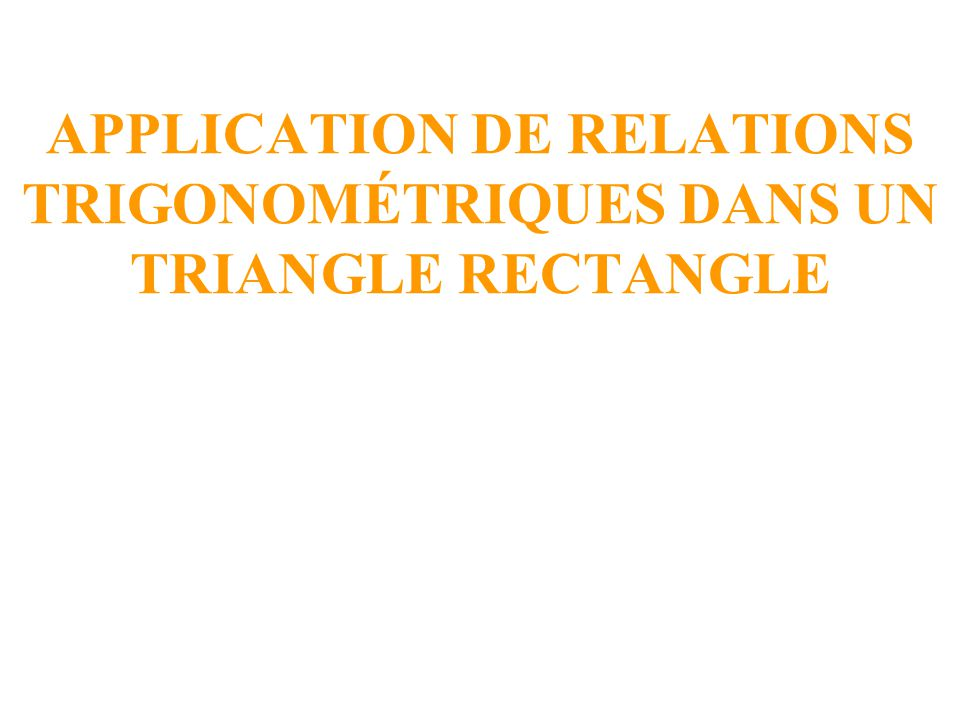APPLICATION DE RELATIONS TRIGONOMÉTRIQUES DANS UN TRIANGLE RECTANGLE