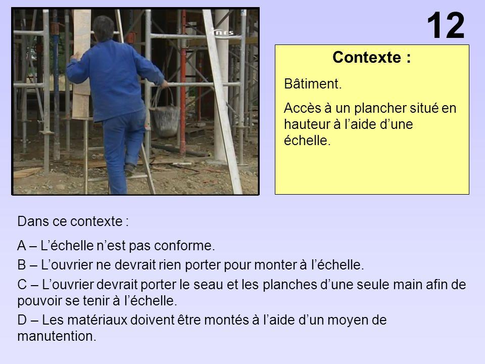 12 Contexte : Bâtiment. Accès à un plancher situé en hauteur à l'aide d'une échelle. Dans ce contexte :