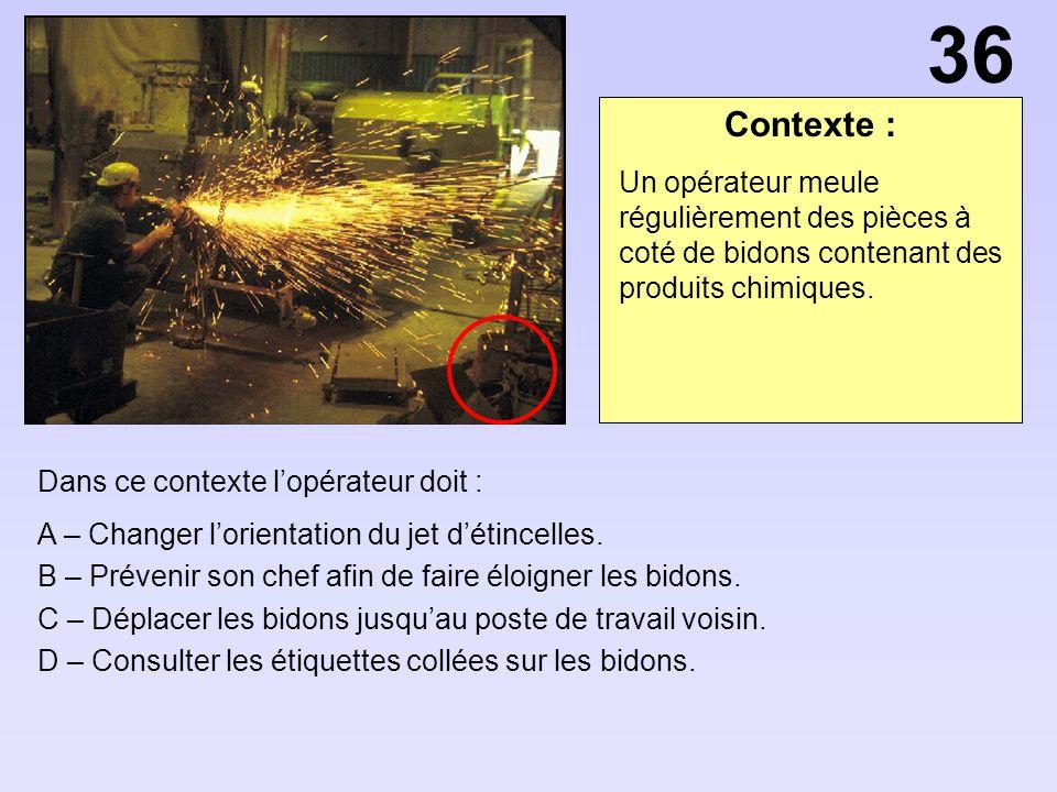 36 Contexte : Un opérateur meule régulièrement des pièces à coté de bidons contenant des produits chimiques.