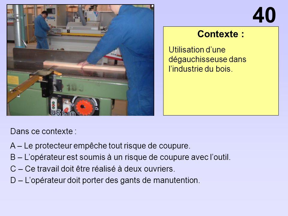 40 Contexte : Utilisation d'une dégauchisseuse dans l'industrie du bois. Dans ce contexte : A – Le protecteur empêche tout risque de coupure.