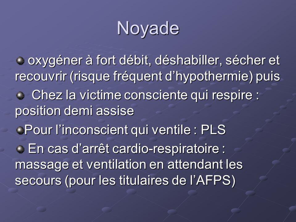 Noyade oxygéner à fort débit, déshabiller, sécher et recouvrir (risque fréquent d'hypothermie) puis.