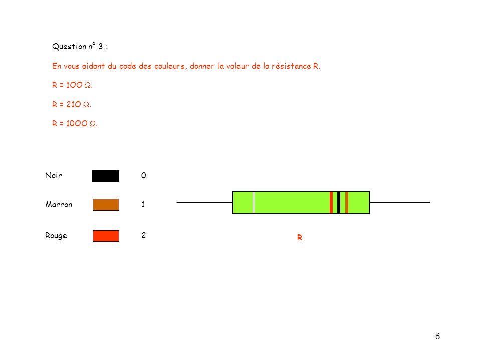 Question n° 3 : En vous aidant du code des couleurs, donner la valeur de la résistance R. R = 1OO W.
