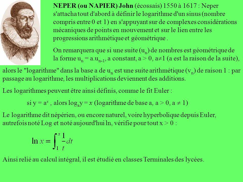 NEPER (ou NAPIER) John (écossais) 1550 à 1617 : Neper s attacha tout d abord à définir le logarithme d un sinus (nombre compris entre 0 et 1) en s appuyant sur de complexes considérations mécaniques de points en mouvement et sur le lien entre les progressions arithmétique et géométrique .