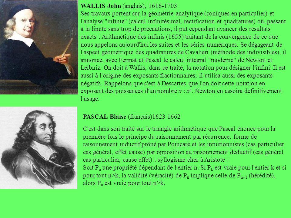 WALLIS John (anglais), 1616-1703 Ses travaux portent sur la géométrie analytique (coniques en particulier) et l analyse infinie (calcul infinitésimal, rectification et quadratures) où, passant à la limite sans trop de précautions, il put cependant avancer des résultats exacts : Arithmétique des infinis (1655) traitant de la convergence de ce que nous appelons aujourd hui les suites et les séries numériques. Se dégageant de l aspect géométrique des quadratures de Cavalieri (méthode des indivisibles), il annonce, avec Fermat et Pascal le calcul intégral moderne de Newton et Leibniz. On doit à Wallis, dans ce traité, la notation pour désigner l infini. Il est aussi à l origine des exposants fractionnaires; il utilisa aussi des exposants négatifs. Rappelons que c est à Descartes que l on doit cette notation en exposant des puissances d un nombre x : xn. Newton en assoira définitivement l usage.
