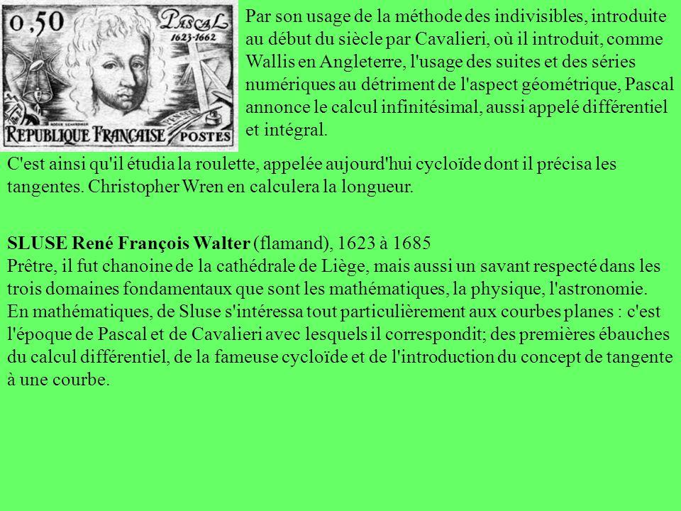 Par son usage de la méthode des indivisibles, introduite au début du siècle par Cavalieri, où il introduit, comme Wallis en Angleterre, l usage des suites et des séries numériques au détriment de l aspect géométrique, Pascal annonce le calcul infinitésimal, aussi appelé différentiel et intégral.