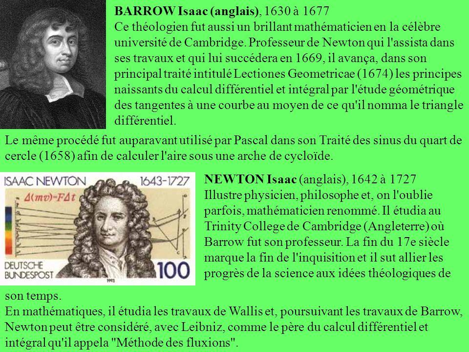 BARROW Isaac (anglais), 1630 à 1677 Ce théologien fut aussi un brillant mathématicien en la célèbre université de Cambridge. Professeur de Newton qui l assista dans ses travaux et qui lui succédera en 1669, il avança, dans son principal traité intitulé Lectiones Geometricae (1674) les principes naissants du calcul différentiel et intégral par l étude géométrique des tangentes à une courbe au moyen de ce qu il nomma le triangle différentiel.
