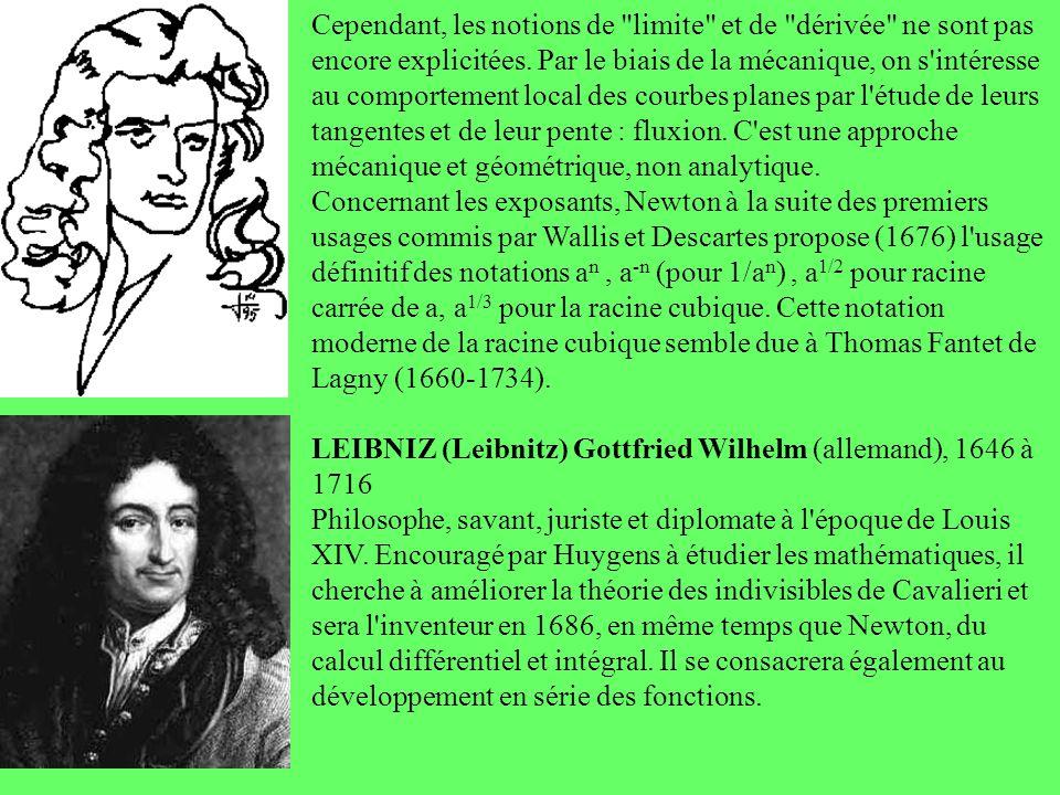 Cependant, les notions de limite et de dérivée ne sont pas encore explicitées. Par le biais de la mécanique, on s intéresse au comportement local des courbes planes par l étude de leurs tangentes et de leur pente : fluxion. C est une approche mécanique et géométrique, non analytique. Concernant les exposants, Newton à la suite des premiers usages commis par Wallis et Descartes propose (1676) l usage définitif des notations an , a-n (pour 1/an) , a1/2 pour racine carrée de a, a1/3 pour la racine cubique. Cette notation moderne de la racine cubique semble due à Thomas Fantet de Lagny (1660-1734).