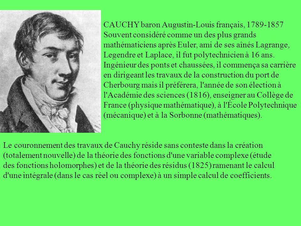 CAUCHY baron Augustin-Louis français, 1789-1857 Souvent considéré comme un des plus grands mathématiciens après Euler, ami de ses aînés Lagrange, Legendre et Laplace, il fut polytechnicien à 16 ans. Ingénieur des ponts et chaussées, il commença sa carrière en dirigeant les travaux de la construction du port de Cherbourg mais il préférera, l année de son élection à l Académie des sciences (1816), enseigner au Collège de France (physique mathématique), à l École Polytechnique (mécanique) et à la Sorbonne (mathématiques).