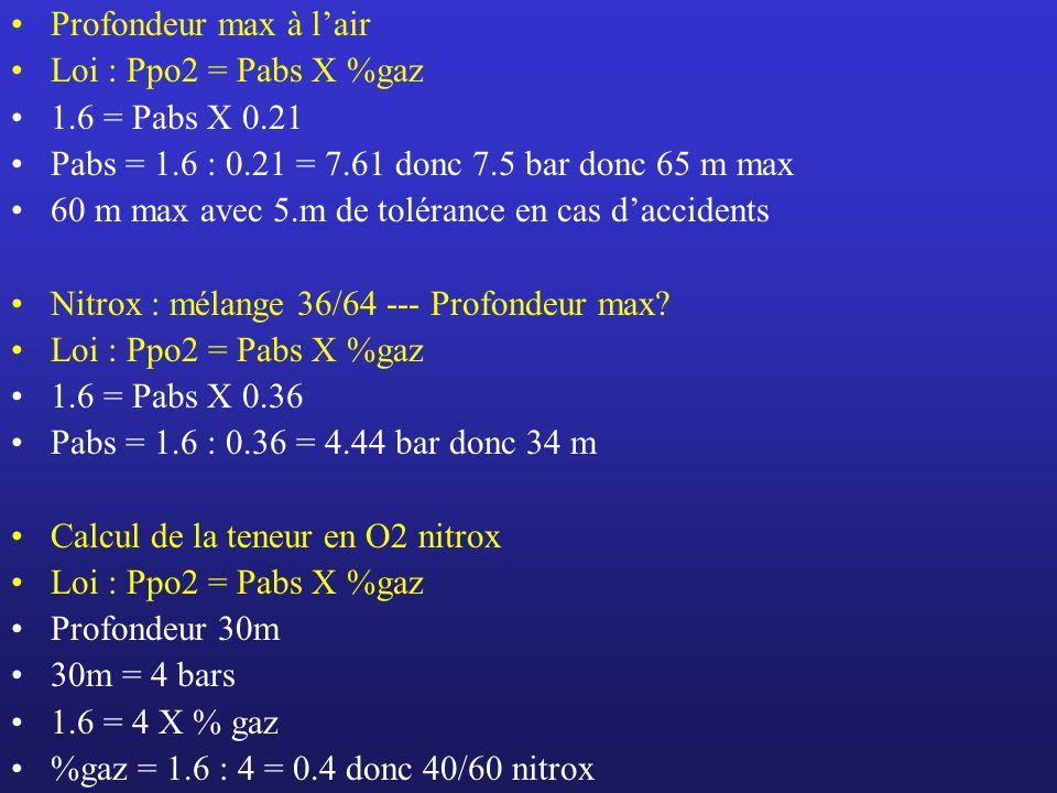 Profondeur max à l'air Loi : Ppo2 = Pabs X %gaz. 1.6 = Pabs X 0.21. Pabs = 1.6 : 0.21 = 7.61 donc 7.5 bar donc 65 m max.