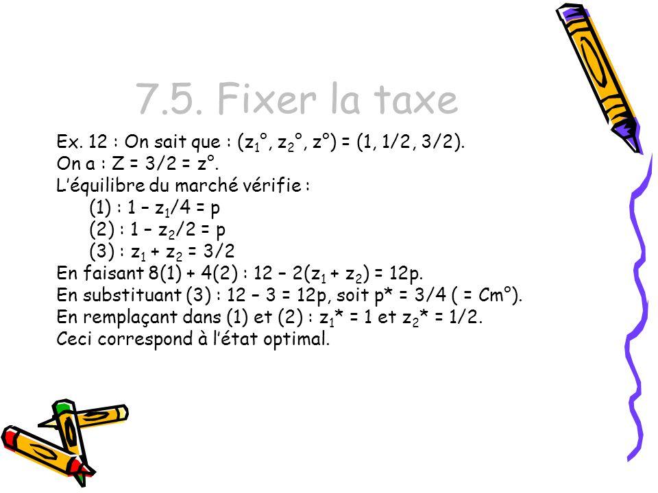 7.5. Fixer la taxe Ex. 12 : On sait que : (z1°, z2°, z°) = (1, 1/2, 3/2). On a : Z = 3/2 = z°. L'équilibre du marché vérifie :
