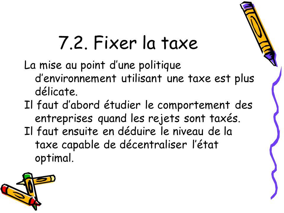 7.2. Fixer la taxe La mise au point d'une politique d'environnement utilisant une taxe est plus délicate.