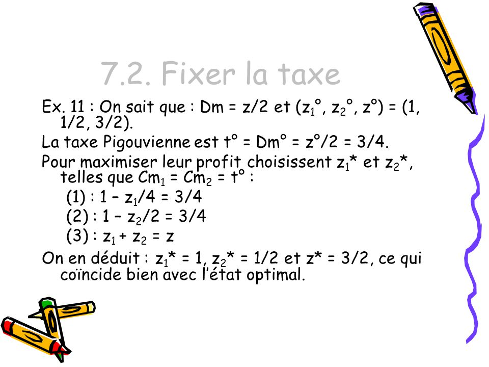 7.2. Fixer la taxe Ex. 11 : On sait que : Dm = z/2 et (z1°, z2°, z°) = (1, 1/2, 3/2). La taxe Pigouvienne est t° = Dm° = z°/2 = 3/4.