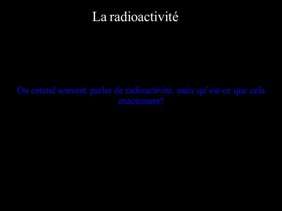 La radioactivité On entend souvent parler de radioactivité, mais qu'est-ce que cela exactement