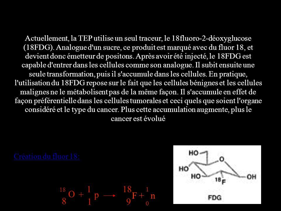 Actuellement, la TEP utilise un seul traceur, le 18fluoro-2-déoxyglucose (18FDG). Analogue d un sucre, ce produit est marqué avec du fluor 18, et devient donc émetteur de positons. Après avoir été injecté, le 18FDG est capable d entrer dans les cellules comme son analogue. Il subit ensuite une seule transformation, puis il s accumule dans les cellules. En pratique, l utilisation du 18FDG repose sur le fait que les cellules bénignes et les cellules malignes ne le métabolisent pas de la même façon. Il s accumule en effet de façon préférentielle dans les cellules tumorales et ceci quels que soient l organe considéré et le type du cancer. Plus cette accumulation augmente, plus le cancer est évolué