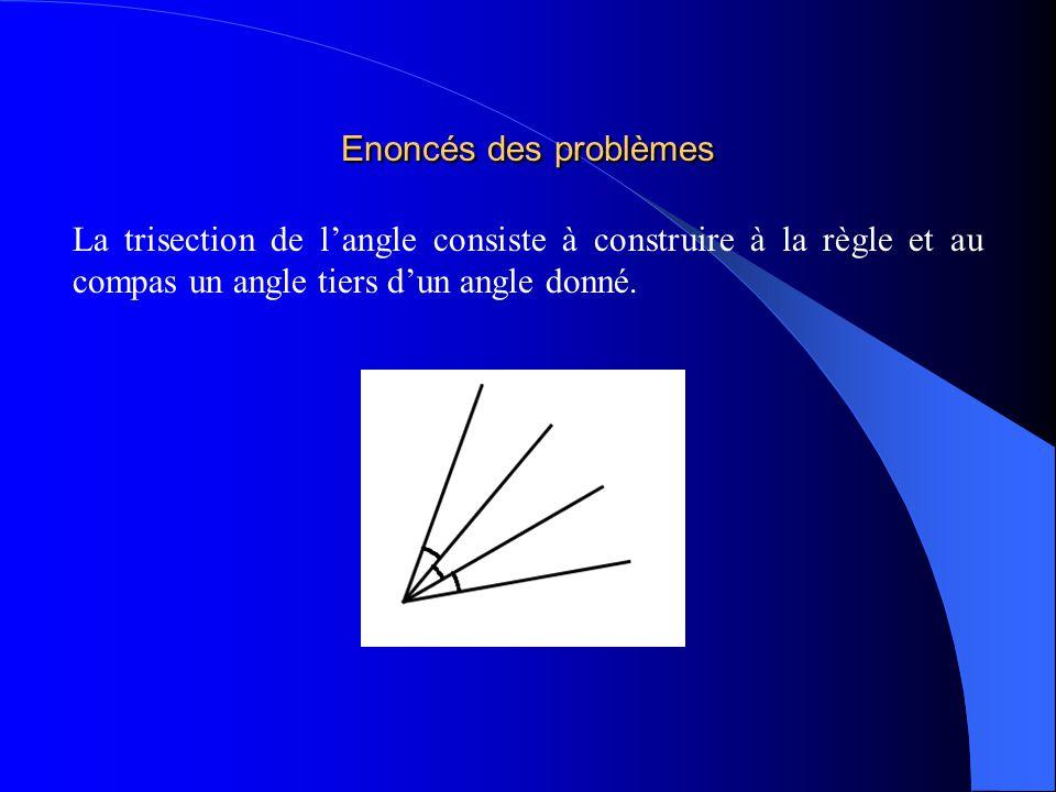 Enoncés des problèmes La trisection de l'angle consiste à construire à la règle et au compas un angle tiers d'un angle donné.