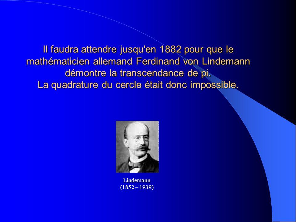Il faudra attendre jusqu en 1882 pour que le mathématicien allemand Ferdinand von Lindemann démontre la transcendance de pi. La quadrature du cercle était donc impossible.