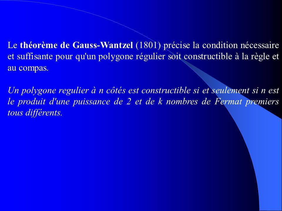 Le théorème de Gauss-Wantzel (1801) précise la condition nécessaire et suffisante pour qu un polygone régulier soit constructible à la règle et au compas.