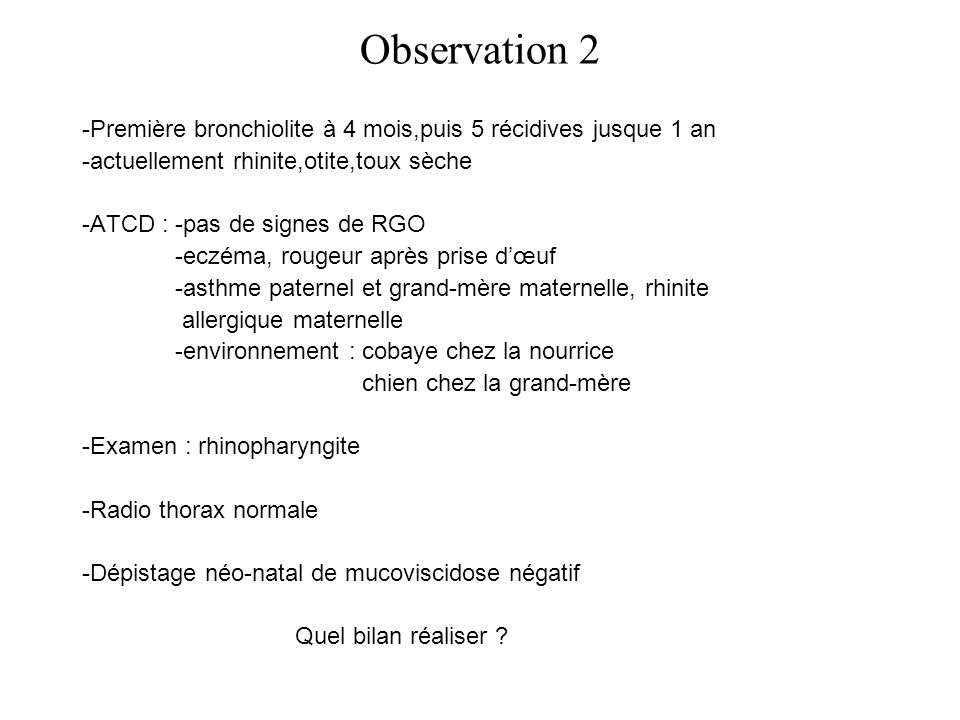 Observation 2 -Première bronchiolite à 4 mois,puis 5 récidives jusque 1 an. -actuellement rhinite,otite,toux sèche.