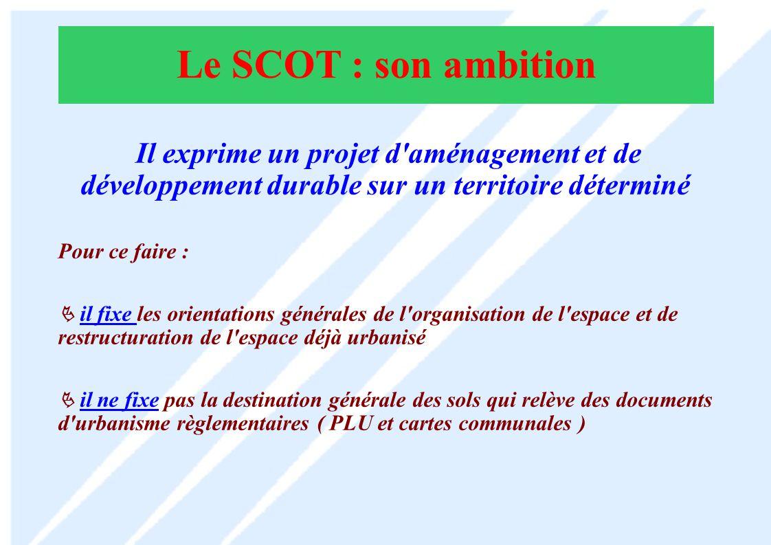 Le SCOT : son ambition Il exprime un projet d aménagement et de développement durable sur un territoire déterminé.