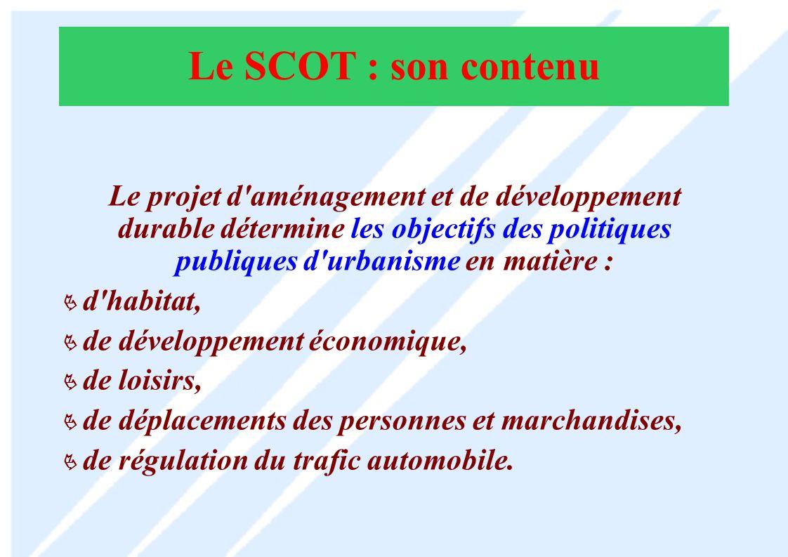 Le SCOT : son contenu Le projet d aménagement et de développement durable détermine les objectifs des politiques publiques d urbanisme en matière :